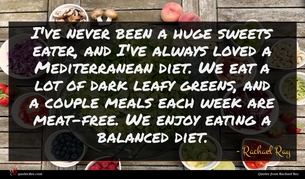 I've never been a huge sweets eater, and I've always loved a Mediterranean diet. We eat a lot of dark leafy greens, and a couple meals each week are meat-free. We enjoy eating a balanced diet.