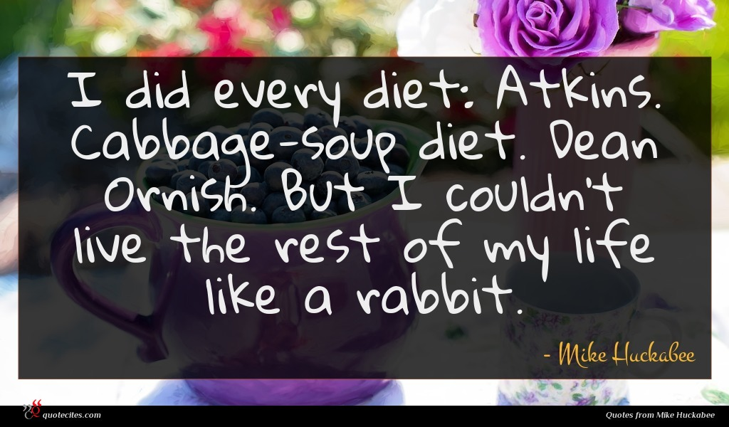 I did every diet: Atkins. Cabbage-soup diet. Dean Ornish. But I couldn't live the rest of my life like a rabbit.