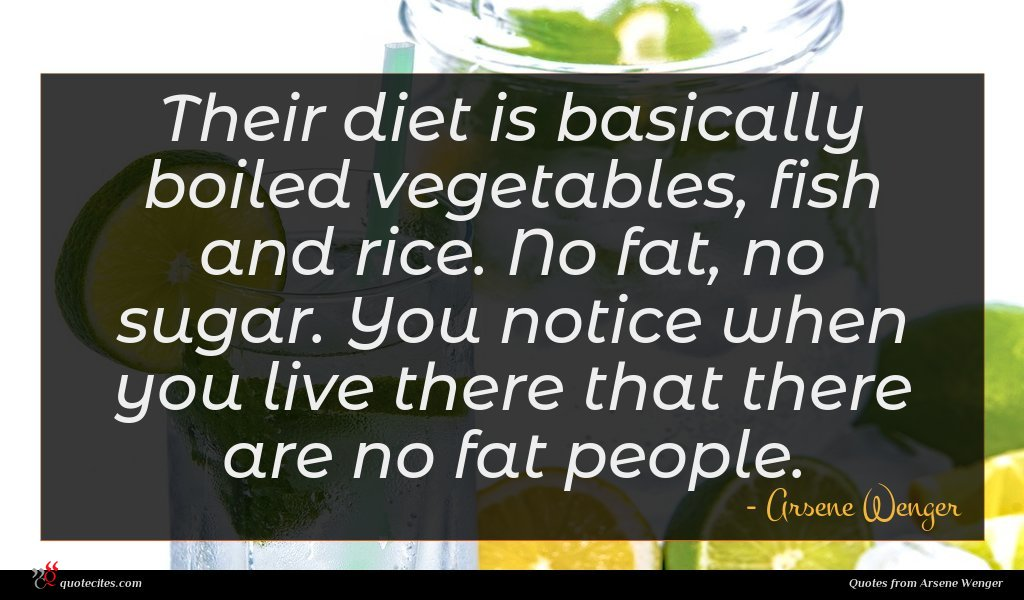 Their diet is basically boiled vegetables, fish and rice. No fat, no sugar. You notice when you live there that there are no fat people.