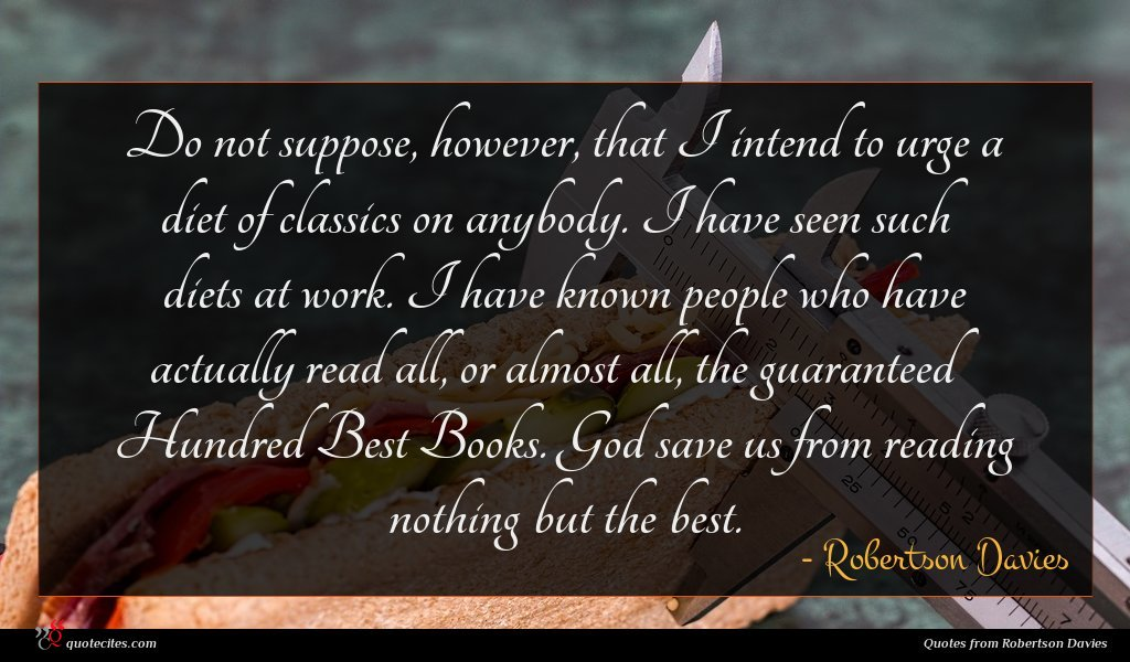 Do not suppose, however, that I intend to urge a diet of classics on anybody. I have seen such diets at work. I have known people who have actually read all, or almost all, the guaranteed Hundred Best Books. God save us from reading nothing but the best.