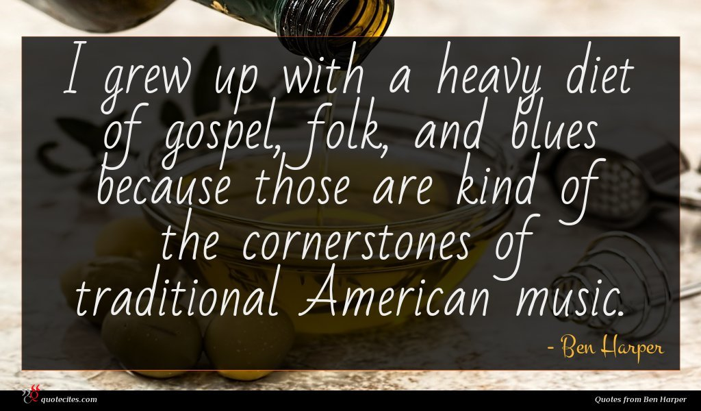 I grew up with a heavy diet of gospel, folk, and blues because those are kind of the cornerstones of traditional American music.