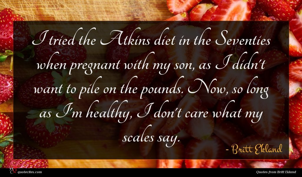 I tried the Atkins diet in the Seventies when pregnant with my son, as I didn't want to pile on the pounds. Now, so long as I'm healthy, I don't care what my scales say.