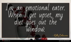 Kelly Osbourne quote : I'm an emotional eater ...