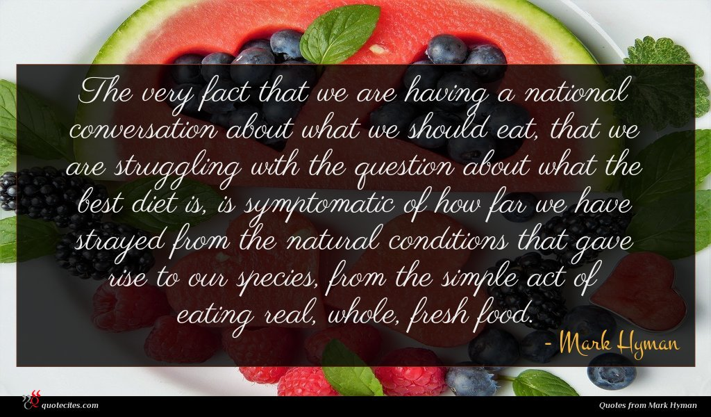 The very fact that we are having a national conversation about what we should eat, that we are struggling with the question about what the best diet is, is symptomatic of how far we have strayed from the natural conditions that gave rise to our species, from the simple act of eating real, whole, fresh food.