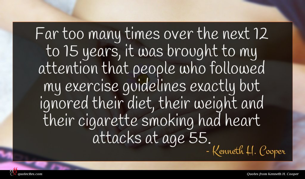 Far too many times over the next 12 to 15 years, it was brought to my attention that people who followed my exercise guidelines exactly but ignored their diet, their weight and their cigarette smoking had heart attacks at age 55.
