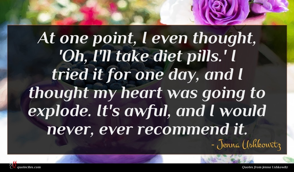 At one point, I even thought, 'Oh, I'll take diet pills.' I tried it for one day, and I thought my heart was going to explode. It's awful, and I would never, ever recommend it.