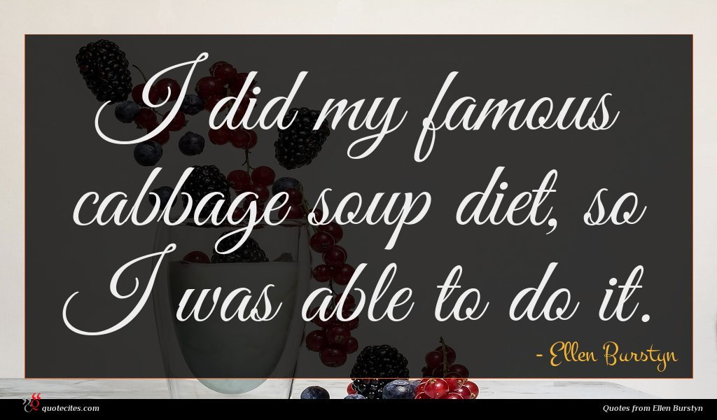 I did my famous cabbage soup diet, so I was able to do it.