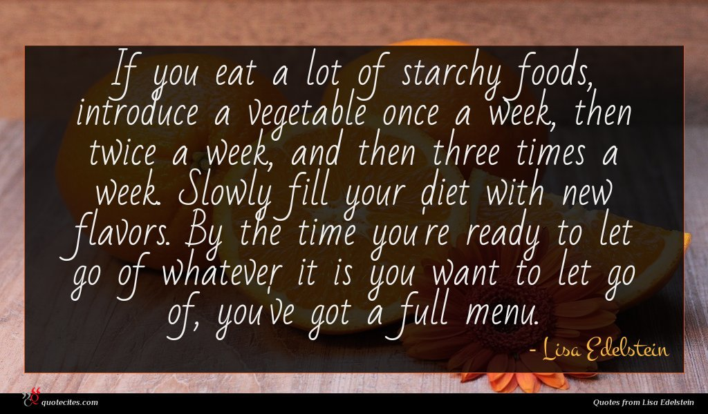 If you eat a lot of starchy foods, introduce a vegetable once a week, then twice a week, and then three times a week. Slowly fill your diet with new flavors. By the time you're ready to let go of whatever it is you want to let go of, you've got a full menu.