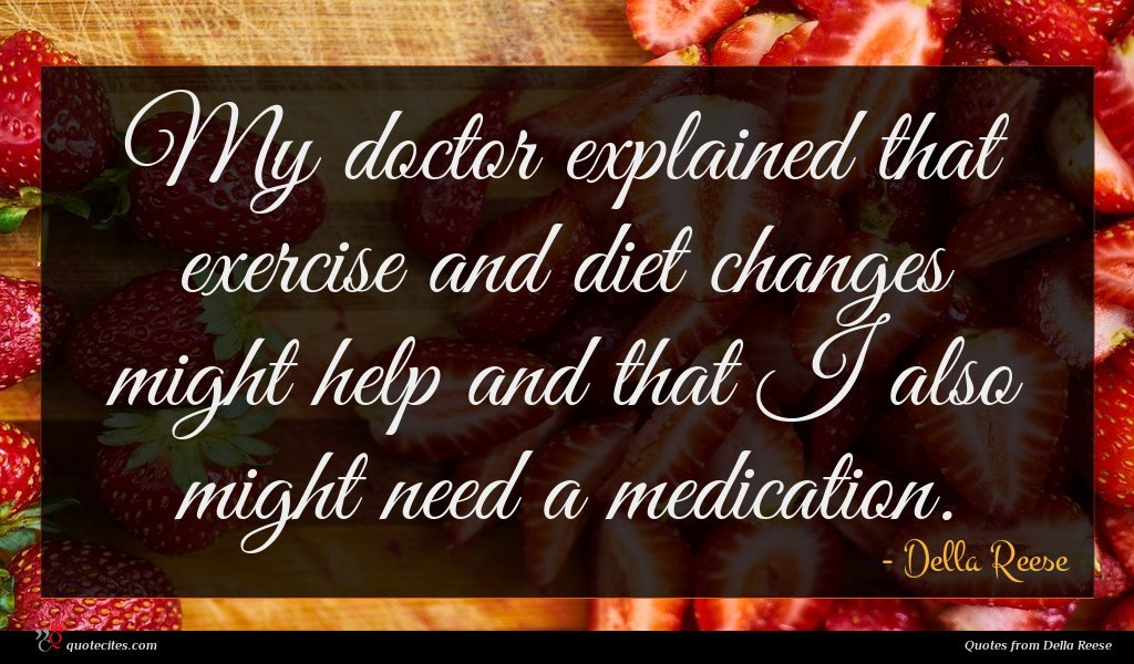 My doctor explained that exercise and diet changes might help and that I also might need a medication.