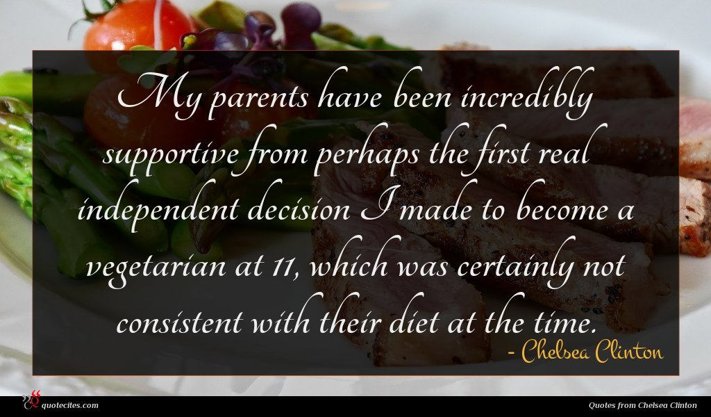 My parents have been incredibly supportive from perhaps the first real independent decision I made to become a vegetarian at 11, which was certainly not consistent with their diet at the time.