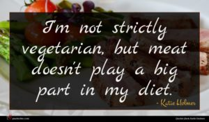 Katie Holmes quote : I'm not strictly vegetarian ...