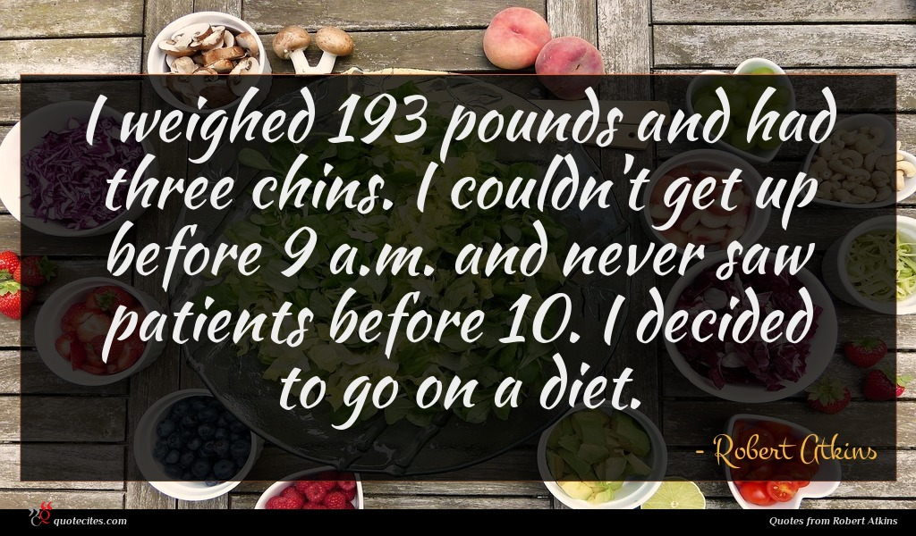 I weighed 193 pounds and had three chins. I couldn't get up before 9 a.m. and never saw patients before 10. I decided to go on a diet.