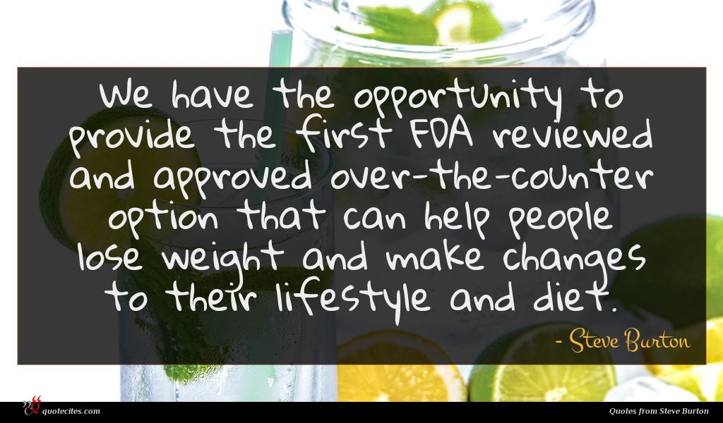 We have the opportunity to provide the first FDA reviewed and approved over-the-counter option that can help people lose weight and make changes to their lifestyle and diet.