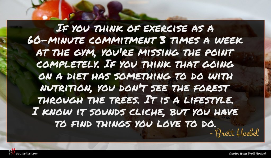 If you think of exercise as a 60-minute commitment 3 times a week at the gym, you're missing the point completely. If you think that going on a diet has something to do with nutrition, you don't see the forest through the trees. It is a lifestyle. I know it sounds cliche, but you have to find things you love to do.