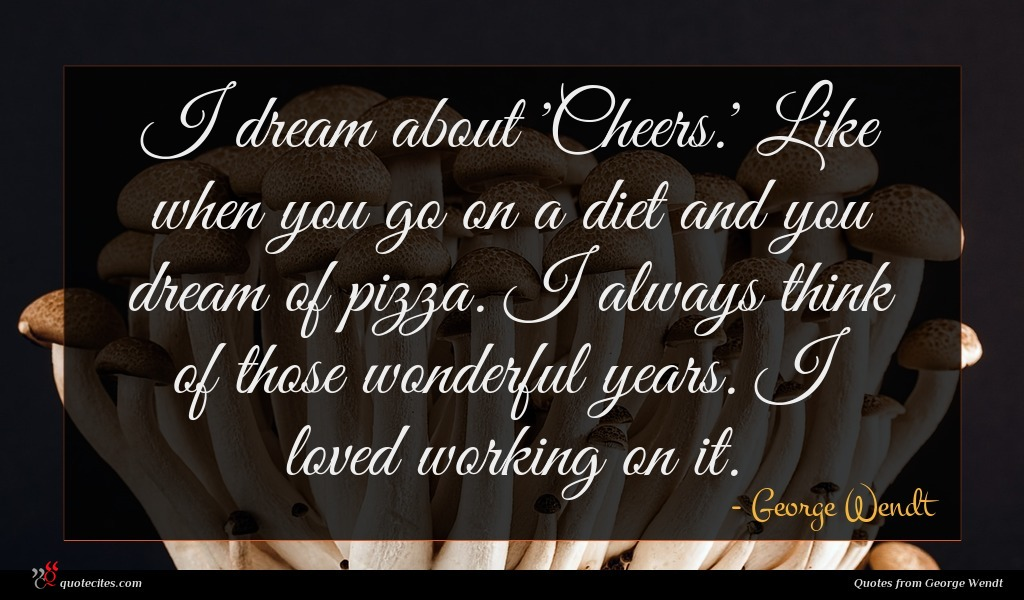 I dream about 'Cheers.' Like when you go on a diet and you dream of pizza. I always think of those wonderful years. I loved working on it.