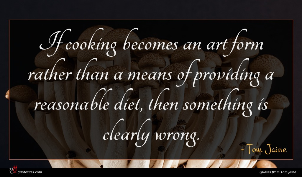 If cooking becomes an art form rather than a means of providing a reasonable diet, then something is clearly wrong.