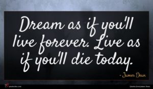 James Dean quote : Dream as if you'll ...