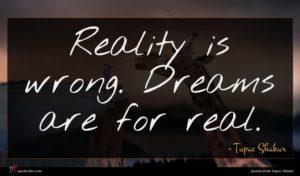 Tupac Shakur quote : Reality is wrong Dreams ...