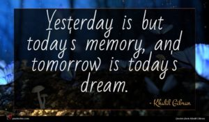 Khalil Gibran quote : Yesterday is but today's ...