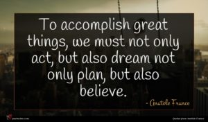 Anatole France quote : To accomplish great things ...