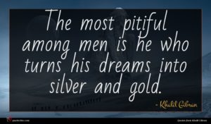 Khalil Gibran quote : The most pitiful among ...