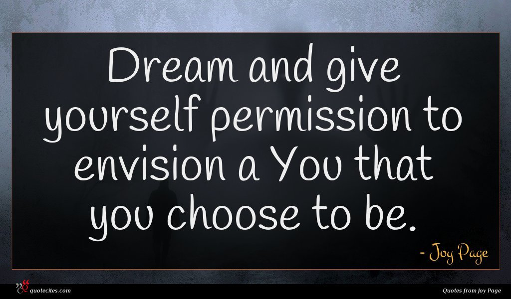 Dream and give yourself permission to envision a You that you choose to be.