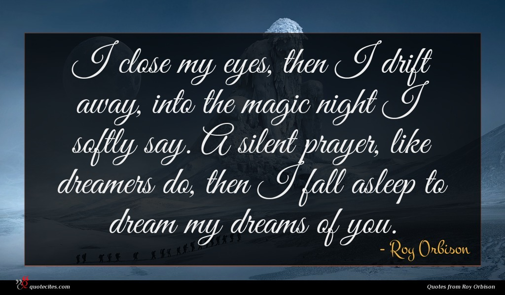 I close my eyes, then I drift away, into the magic night I softly say. A silent prayer, like dreamers do, then I fall asleep to dream my dreams of you.