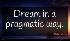 Aldous Huxley quote : Dream in a pragmatic ...