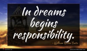 William Butler Yeats quote : In dreams begins responsibility ...