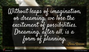 Gloria Steinem quote : Without leaps of imagination ...