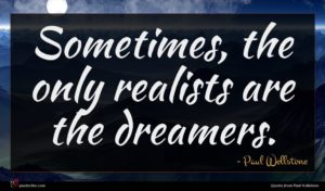 Paul Wellstone quote : Sometimes the only realists ...