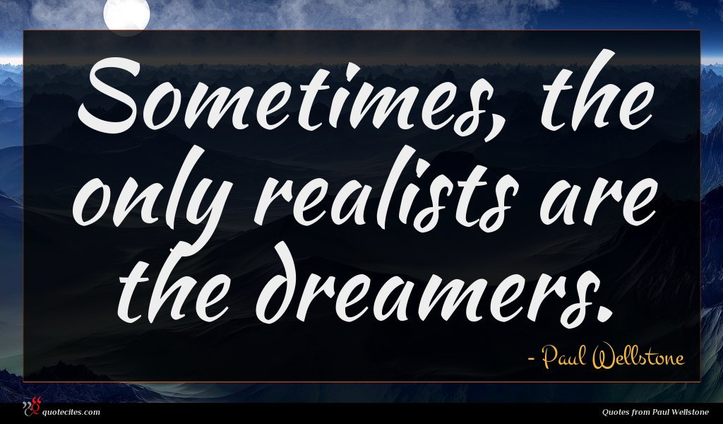 Sometimes, the only realists are the dreamers.