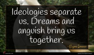 Eugene Ionesco quote : Ideologies separate us Dreams ...