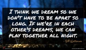 Bill Watterson quote : I think we dream ...