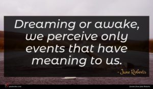 Jane Roberts quote : Dreaming or awake we ...