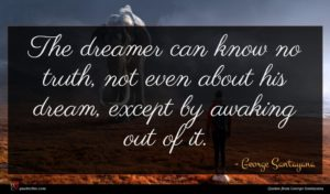 George Santayana quote : The dreamer can know ...