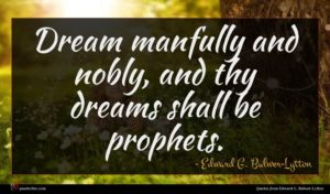 Edward G. Bulwer-Lytton quote : Dream manfully and nobly ...