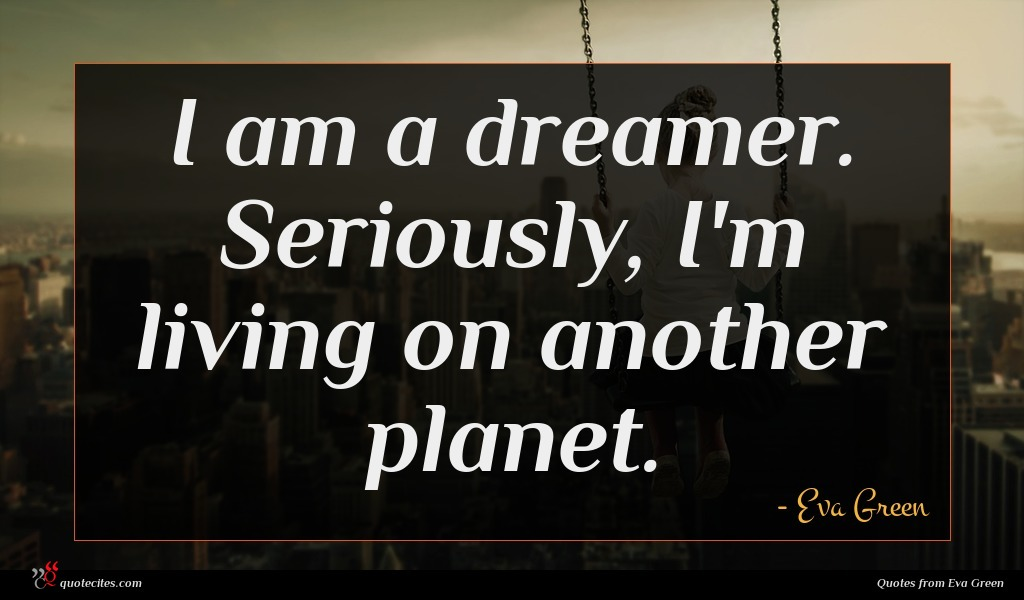 I am a dreamer. Seriously, I'm living on another planet.