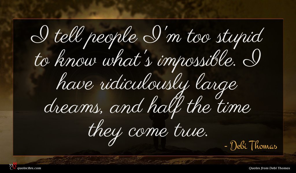 I tell people I'm too stupid to know what's impossible. I have ridiculously large dreams, and half the time they come true.