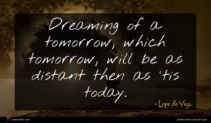 Lope de Vega quote : Dreaming of a tomorrow ...