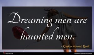 Stephen Vincent Benét quote : Dreaming men are haunted ...