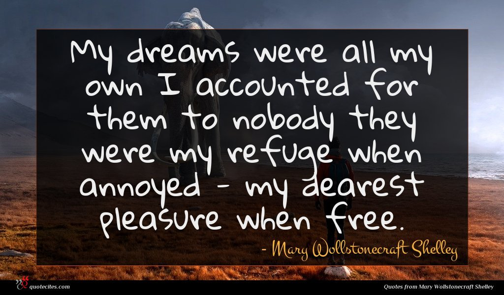 My dreams were all my own I accounted for them to nobody they were my refuge when annoyed - my dearest pleasure when free.