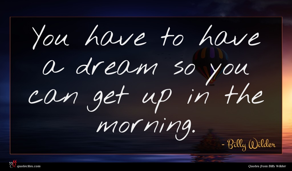 You have to have a dream so you can get up in the morning.