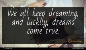 Katie Holmes quote : We all keep dreaming ...