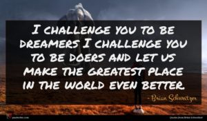 Brian Schweitzer quote : I challenge you to ...