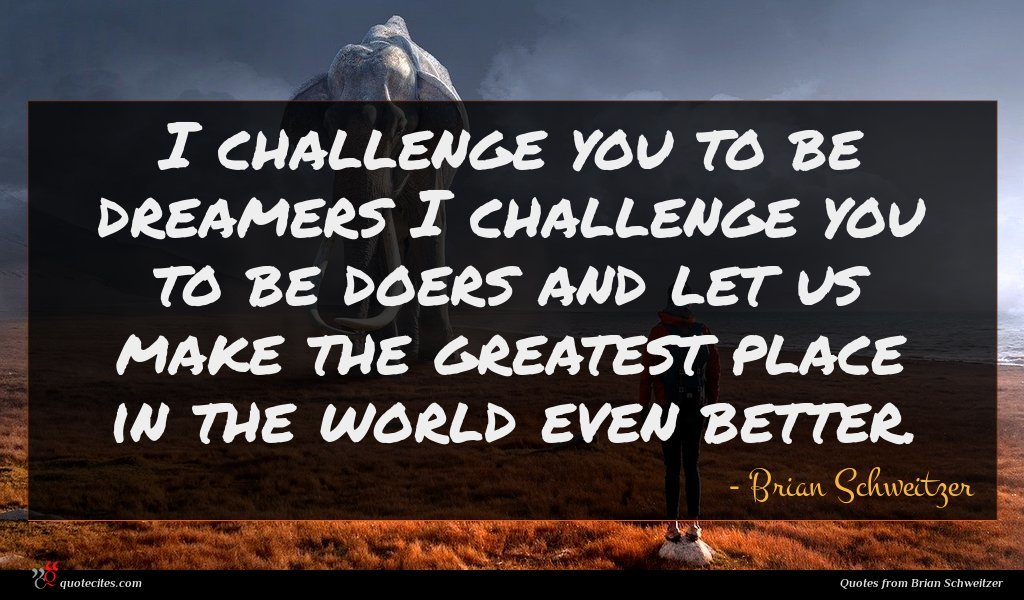 I challenge you to be dreamers I challenge you to be doers and let us make the greatest place in the world even better.