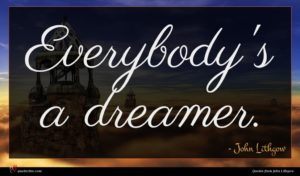 John Lithgow quote : Everybody's a dreamer ...