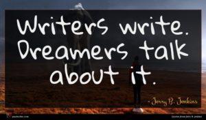 Jerry B. Jenkins quote : Writers write Dreamers talk ...
