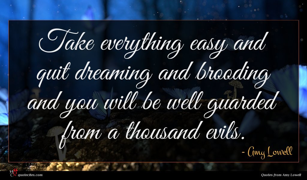 Take everything easy and quit dreaming and brooding and you will be well guarded from a thousand evils.