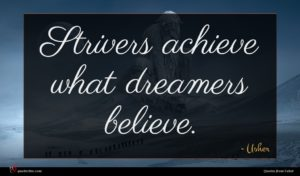 Usher quote : Strivers achieve what dreamers ...